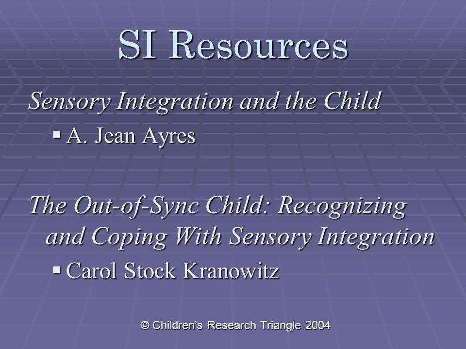 © Children's Research Triangle 2004 SI Resources Sensory Integration and the Child  A.