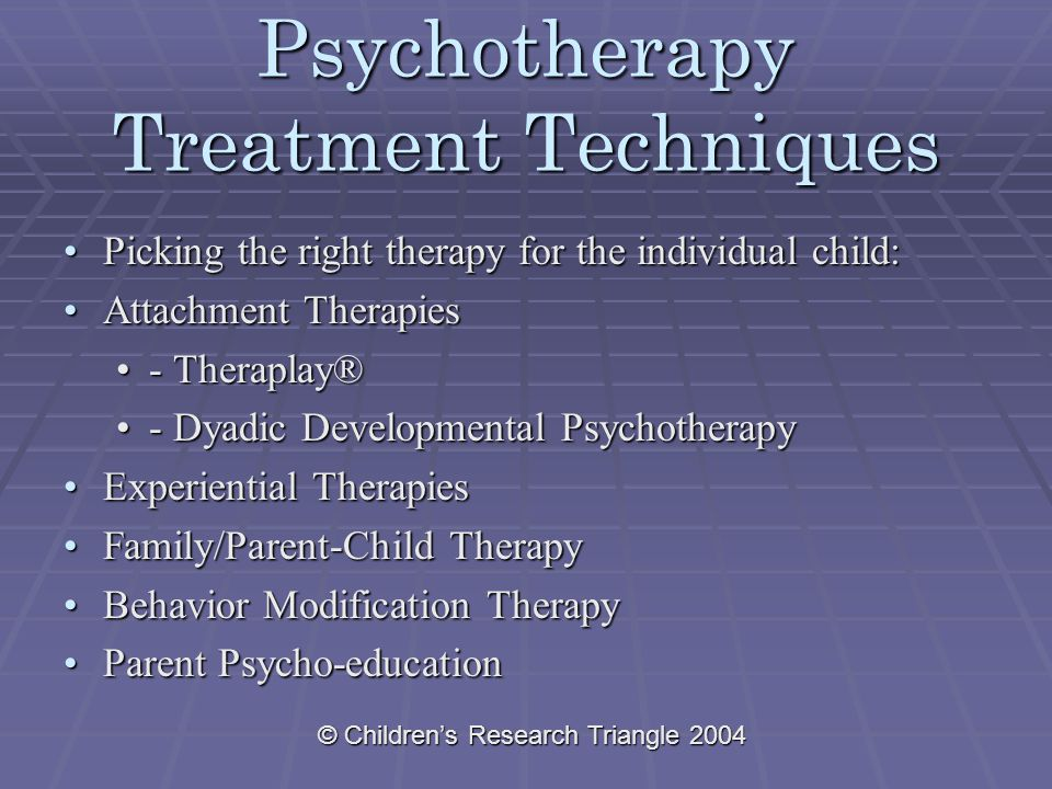 © Children's Research Triangle 2004 Psychotherapy Treatment Techniques Picking the right therapy for the individual child:Picking the right therapy for the individual child: Attachment TherapiesAttachment Therapies - Theraplay®- Theraplay® - Dyadic Developmental Psychotherapy- Dyadic Developmental Psychotherapy Experiential TherapiesExperiential Therapies Family/Parent-Child TherapyFamily/Parent-Child Therapy Behavior Modification TherapyBehavior Modification Therapy Parent Psycho-educationParent Psycho-education