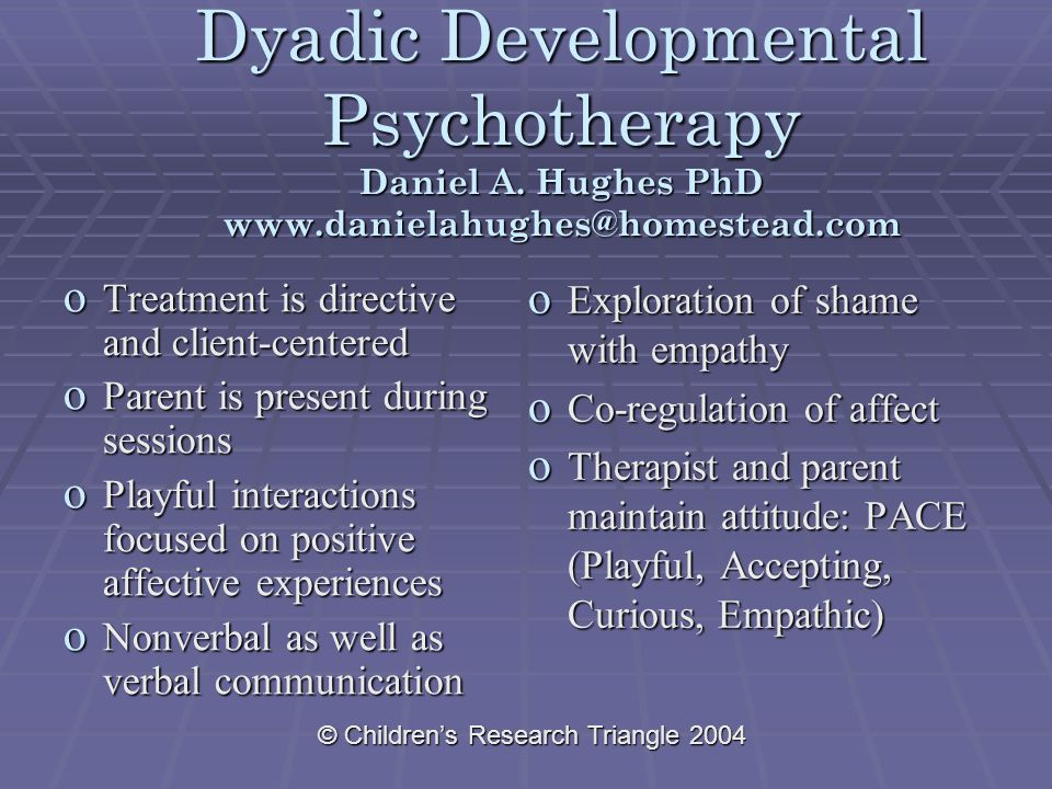 © Children's Research Triangle 2004 Dyadic Developmental Psychotherapy Daniel A.