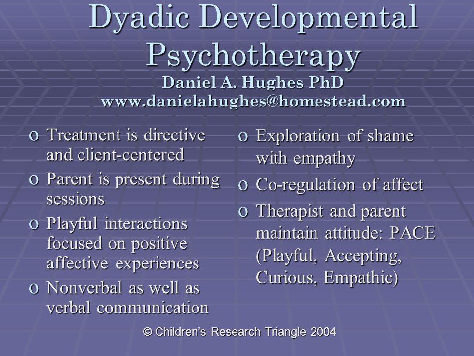 © Children's Research Triangle 2004 Dyadic Developmental Psychotherapy Daniel A. Hughes PhD www.danielahughes@homestead.com o Treatment is directive a
