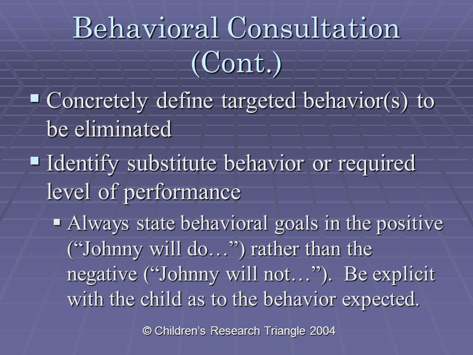 © Children's Research Triangle 2004 Behavioral Consultation (Cont.)  Concretely define targeted behavior(s) to be eliminated  Identify substitute behavior or required level of performance  Always state behavioral goals in the positive ( Johnny will do… ) rather than the negative ( Johnny will not… ).