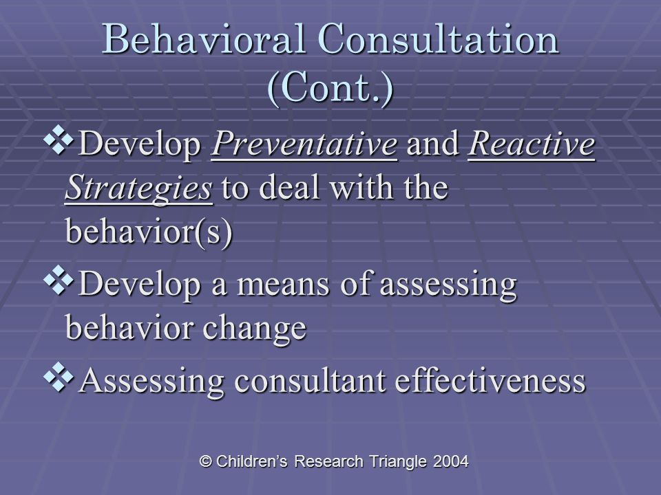 © Children's Research Triangle 2004 Behavioral Consultation (Cont.)  Develop Preventative and Reactive Strategies to deal with the behavior(s)  Develop a means of assessing behavior change  Assessing consultant effectiveness