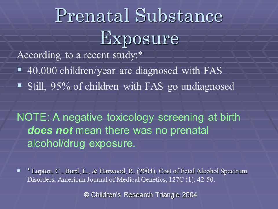 Prenatal Substance Exposure According to a recent study:*   40,000 children/year are diagnosed with FAS   Still, 95% of children with FAS go undiagnosed NOTE: A negative toxicology screening at birth does not mean there was no prenatal alcohol/drug exposure.