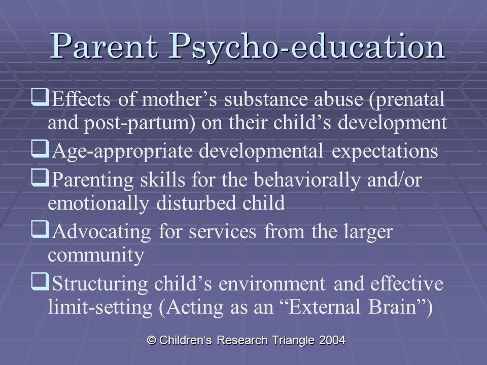 © Children's Research Triangle 2004 Parent Psycho-education   Effects of mother's substance abuse (prenatal and post-partum) on their child's development   Age-appropriate developmental expectations   Parenting skills for the behaviorally and/or emotionally disturbed child   Advocating for services from the larger community   Structuring child's environment and effective limit-setting (Acting as an External Brain )