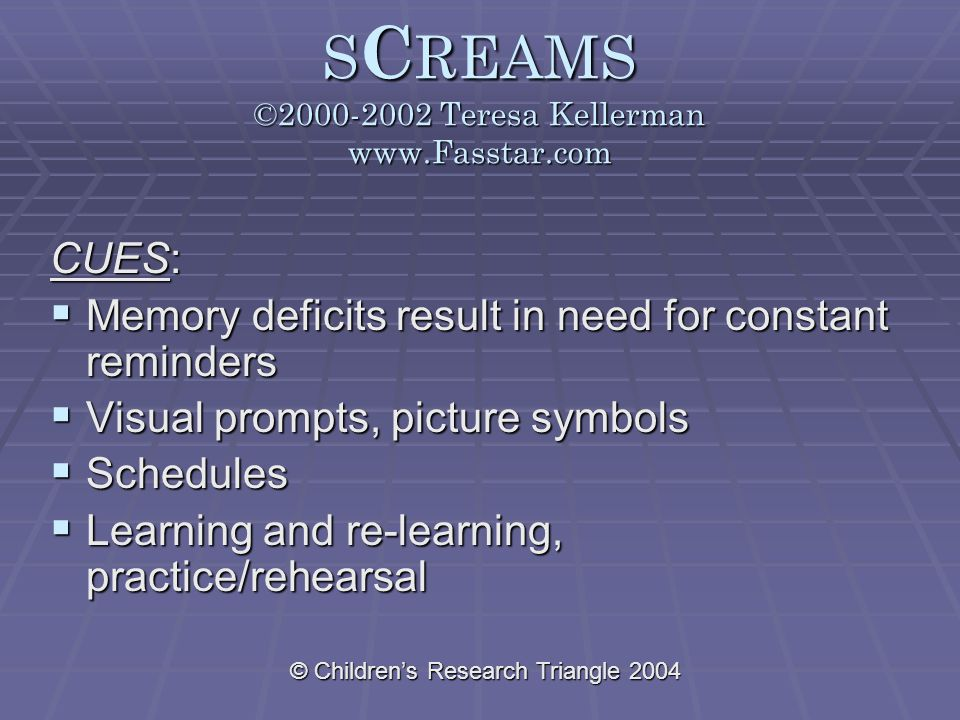 © Children's Research Triangle 2004 S C REAMS ©2000-2002 Teresa Kellerman www.Fasstar.com CUES:  Memory deficits result in need for constant reminders  Visual prompts, picture symbols  Schedules  Learning and re-learning, practice/rehearsal