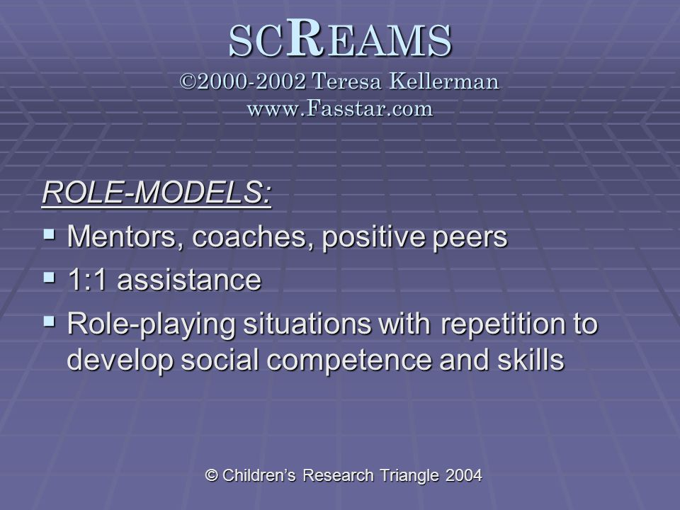 © Children's Research Triangle 2004 SC R EAMS ©2000-2002 Teresa Kellerman www.Fasstar.com ROLE-MODELS:  Mentors, coaches, positive peers  1:1 assistance  Role-playing situations with repetition to develop social competence and skills