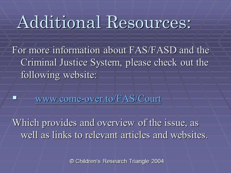 © Children's Research Triangle 2004 Additional Resources: For more information about FAS/FASD and the Criminal Justice System, please check out the following website:  www.come-over.to/FAS/Court www.come-over.to/FAS/Court Which provides and overview of the issue, as well as links to relevant articles and websites.