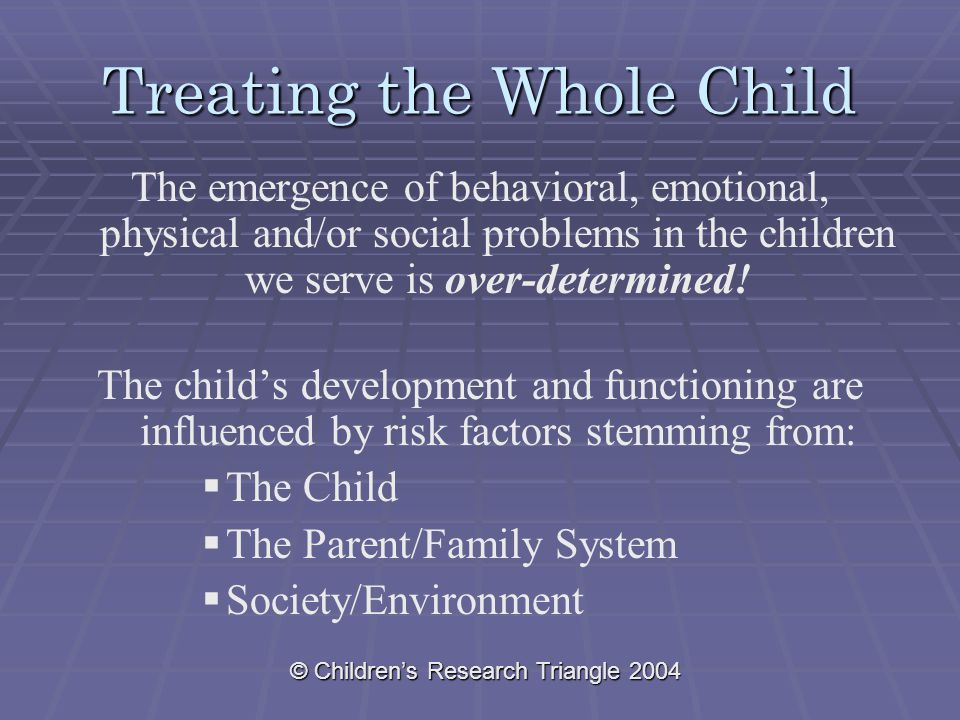 © Children's Research Triangle 2004 Treating the Whole Child The emergence of behavioral, emotional, physical and/or social problems in the children we serve is over-determined.