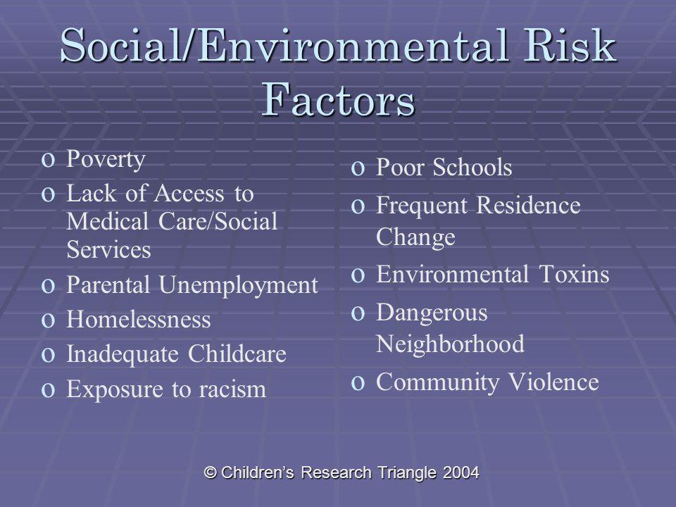© Children's Research Triangle 2004 Social/Environmental Risk Factors o o Poverty o o Lack of Access to Medical Care/Social Services o o Parental Unem