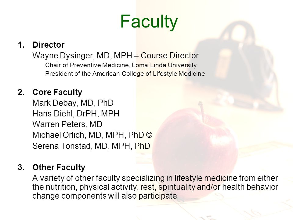 Faculty 1.Director Wayne Dysinger, MD, MPH – Course Director Chair of Preventive Medicine, Loma Linda University President of the American College of Lifestyle Medicine 2.Core Faculty Mark Debay, MD, PhD Hans Diehl, DrPH, MPH Warren Peters, MD Michael Orlich, MD, MPH, PhD © Serena Tonstad, MD, MPH, PhD 3.