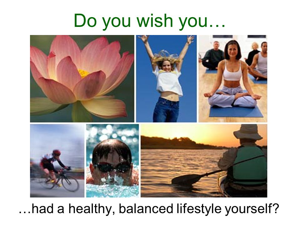 Do you wish you… …had a healthy, balanced lifestyle yourself