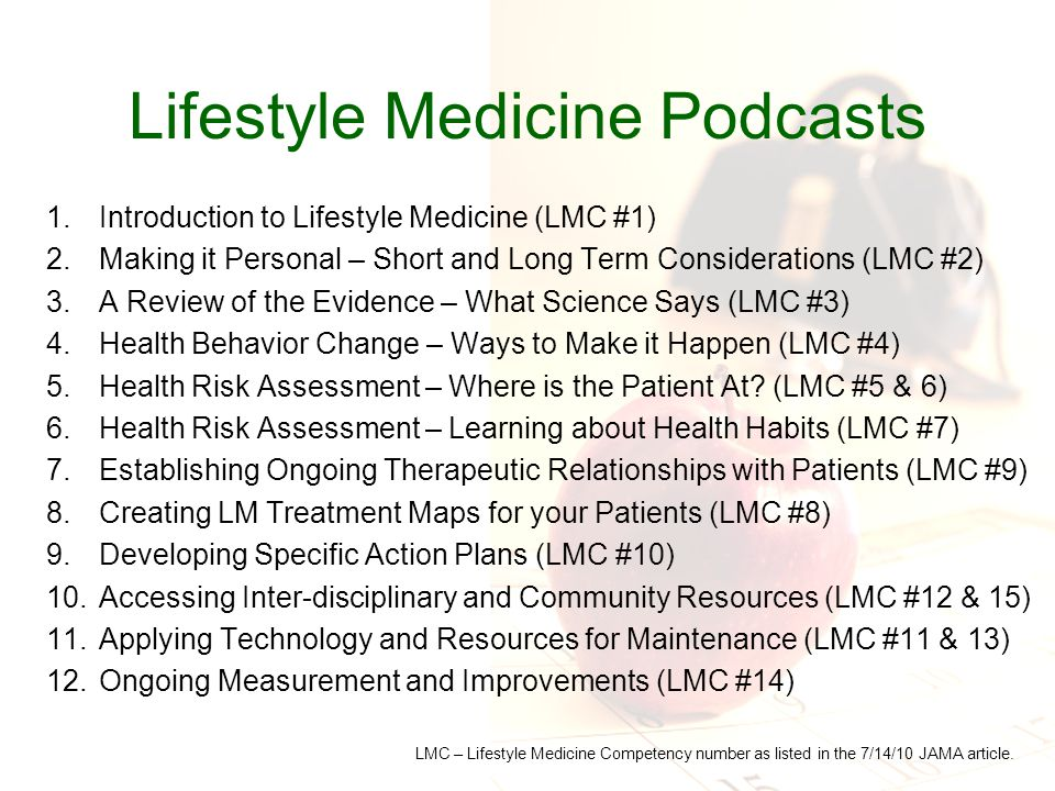 Lifestyle Medicine Podcasts 1.Introduction to Lifestyle Medicine (LMC #1) 2.Making it Personal – Short and Long Term Considerations (LMC #2) 3.A Review of the Evidence – What Science Says (LMC #3) 4.Health Behavior Change – Ways to Make it Happen (LMC #4) 5.Health Risk Assessment – Where is the Patient At.