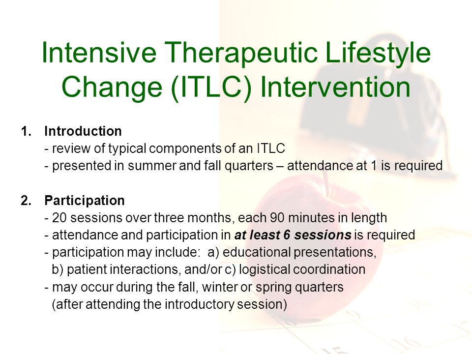 Intensive Therapeutic Lifestyle Change (ITLC) Intervention 1.Introduction - review of typical components of an ITLC - presented in summer and fall quarters – attendance at 1 is required 2.Participation - 20 sessions over three months, each 90 minutes in length - attendance and participation in at least 6 sessions is required - participation may include: a) educational presentations, b) patient interactions, and/or c) logistical coordination - may occur during the fall, winter or spring quarters (after attending the introductory session)