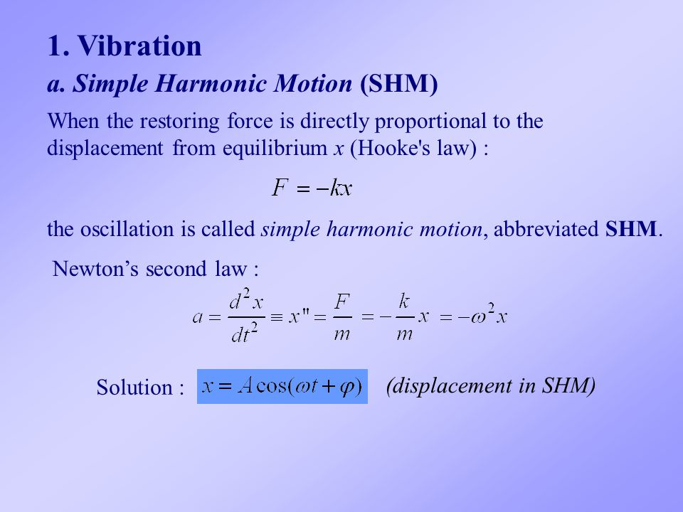 1. Vibration a. Simple Harmonic Motion (SHM) When the restoring force is directly proportional to the displacement from equilibrium x (Hooke's law) :