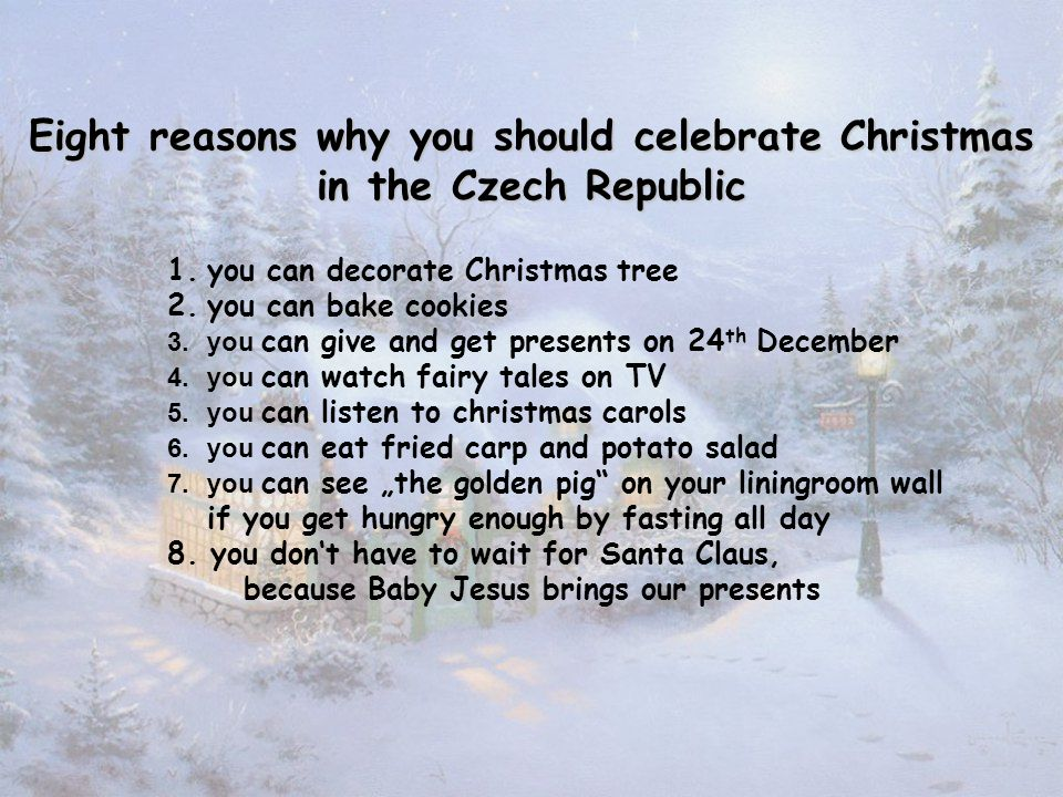 "1.you can decorate Christmas tree 2.you can bake cookies 3.you can give and get presents on 24 th December 4.you can watch fairy tales on TV 5.you can listen to christmas carols 6.you can eat fried carp and potato salad 7.you can see ""the golden pig on your liningroom wall if you get hungry enough by fasting all day 8."
