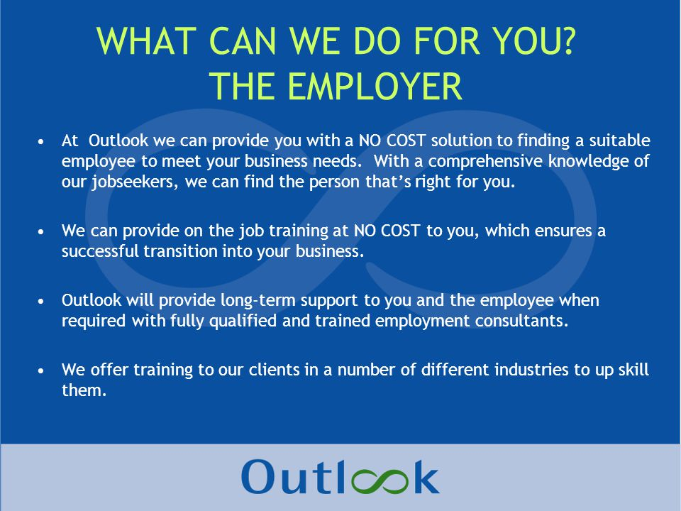 At Outlook we can provide you with a NO COST solution to finding a suitable employee to meet your business needs.