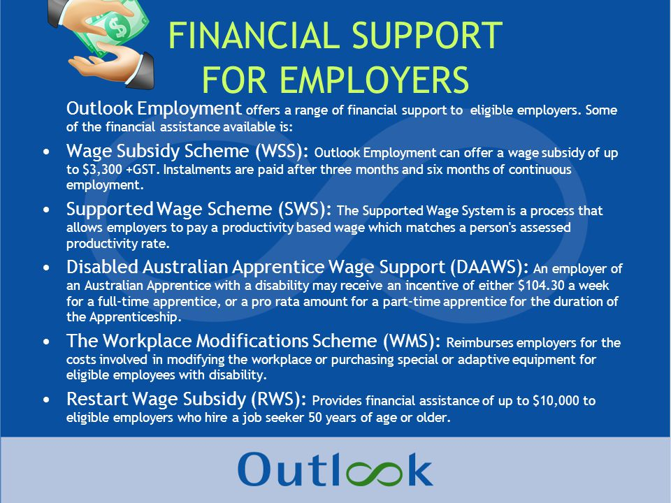 FINANCIAL SUPPORT FOR EMPLOYERS Outlook Employment offers a range of financial support to eligible employers.