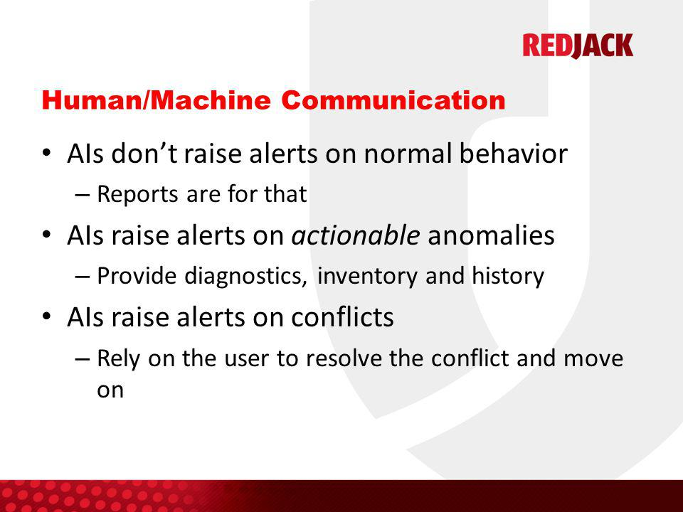 Human/Machine Communication AIs don't raise alerts on normal behavior – Reports are for that AIs raise alerts on actionable anomalies – Provide diagnostics, inventory and history AIs raise alerts on conflicts – Rely on the user to resolve the conflict and move on