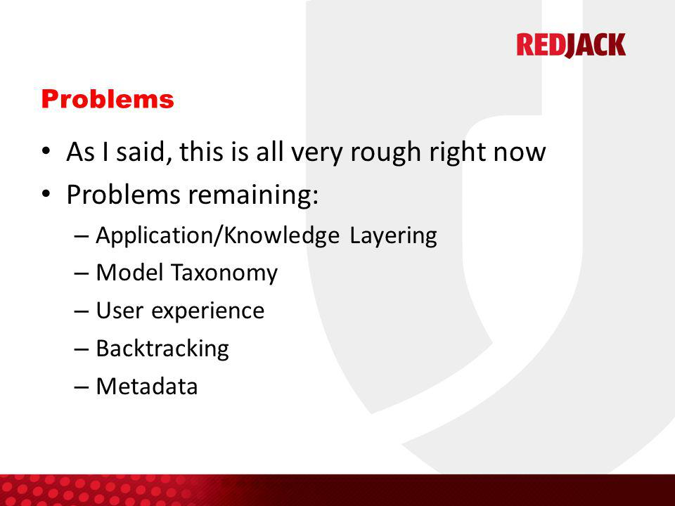 Problems As I said, this is all very rough right now Problems remaining: – Application/Knowledge Layering – Model Taxonomy – User experience – Backtra