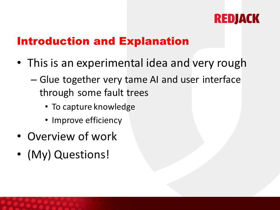 Introduction and Explanation This is an experimental idea and very rough – Glue together very tame AI and user interface through some fault trees To capture knowledge Improve efficiency Overview of work (My) Questions!