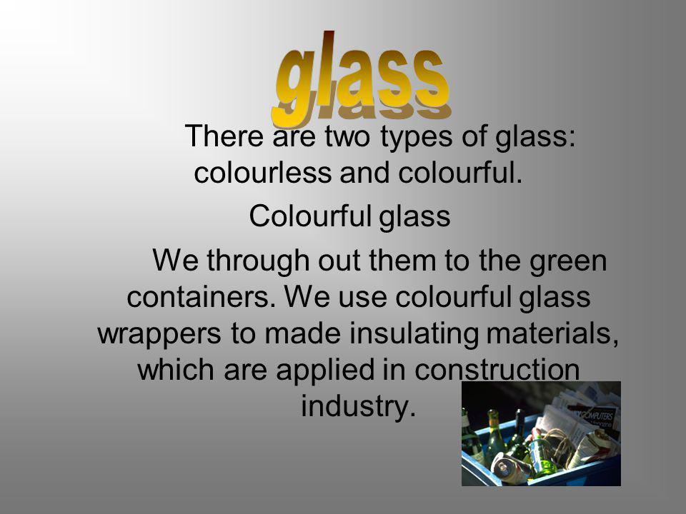 There are two types of glass: colourless and colourful.
