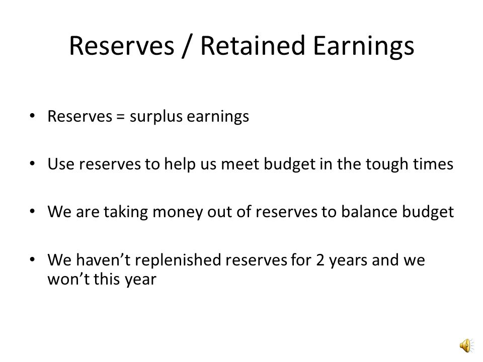Reserves / Retained Earnings Reserves = surplus earnings Use reserves to help us meet budget in the tough times We are taking money out of reserves to balance budget We haven't replenished reserves for 2 years and we won't this year