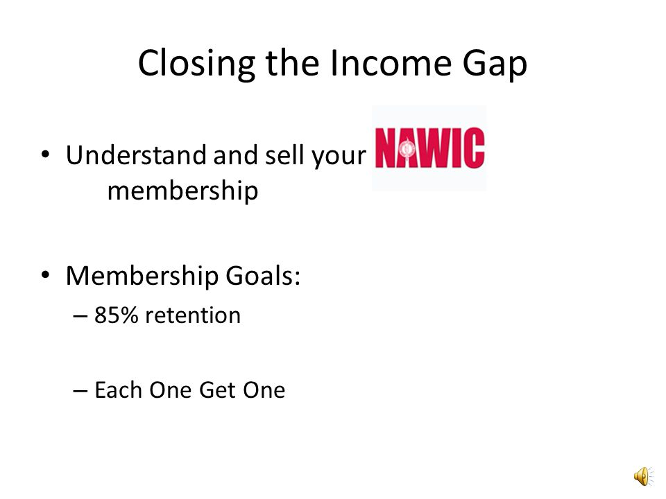 Closing the Income Gap Understand and sell your membership Membership Goals: – 85% retention – Each One Get One