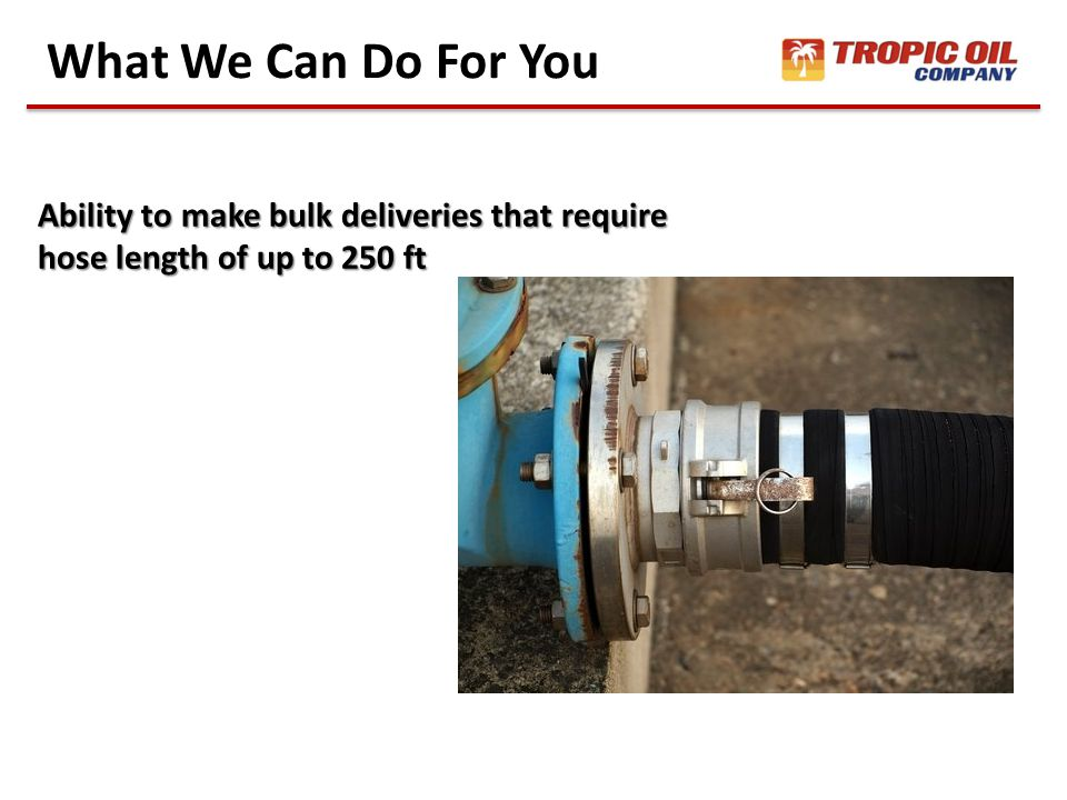 What We Can Do For You Ability to make bulk deliveries that require hose length of up to 250 ft
