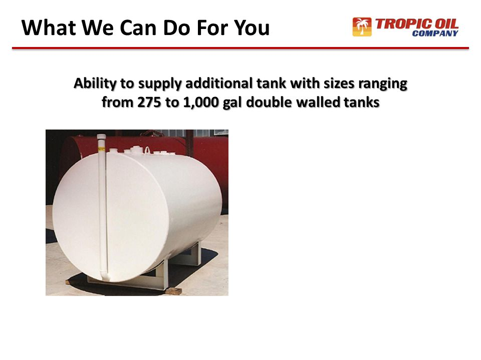 What We Can Do For You Ability to supply additional tank with sizes ranging from 275 to 1,000 gal double walled tanks