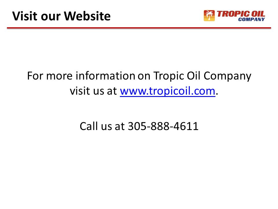For more information on Tropic Oil Company visit us at www.tropicoil.com.www.tropicoil.com Call us at 305-888-4611 Visit our Website
