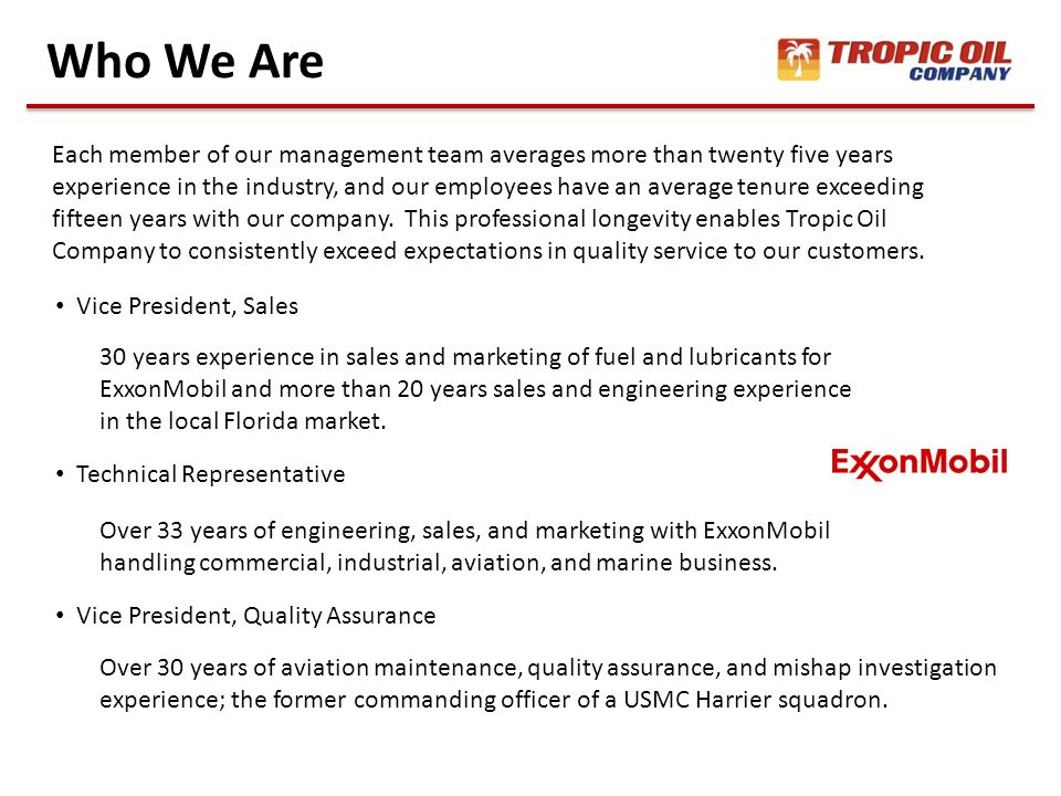 Who We Are Each member of our management team averages more than twenty five years experience in the industry, and our employees have an average tenure exceeding fifteen years with our company.