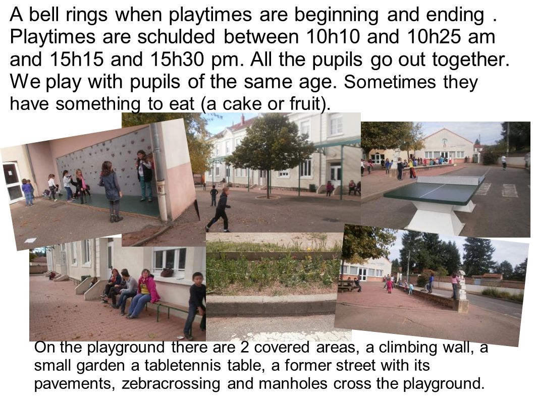 A bell rings when playtimes are beginning and ending. Playtimes are schulded between 10h10 and 10h25 am and 15h15 and 15h30 pm. All the pupils go out