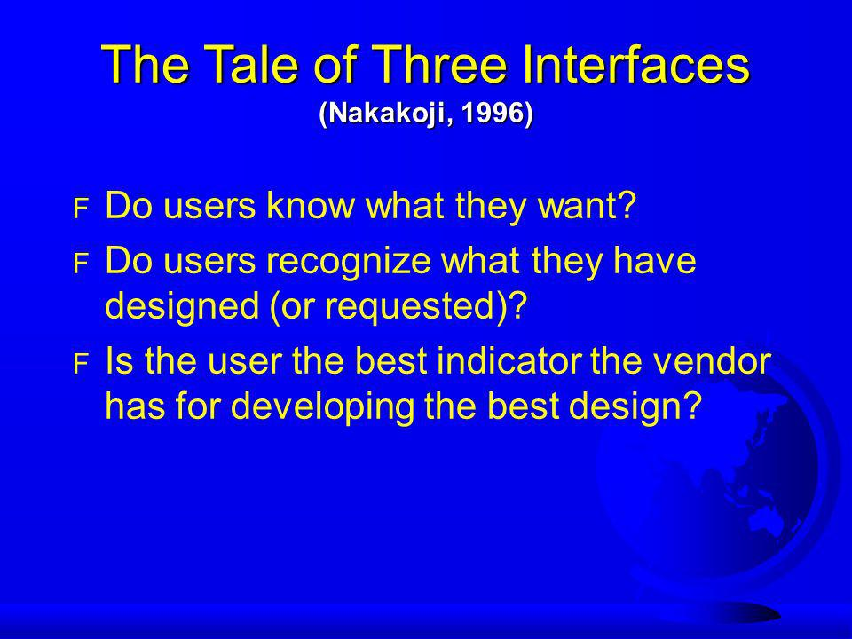 The Tale of Three Interfaces (Nakakoji, 1996) F Do users know what they want.