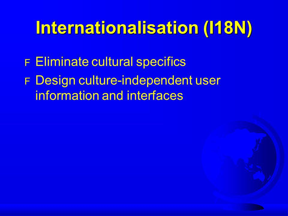 Internationalisation (I18N) F Eliminate cultural specifics F Design culture-independent user information and interfaces