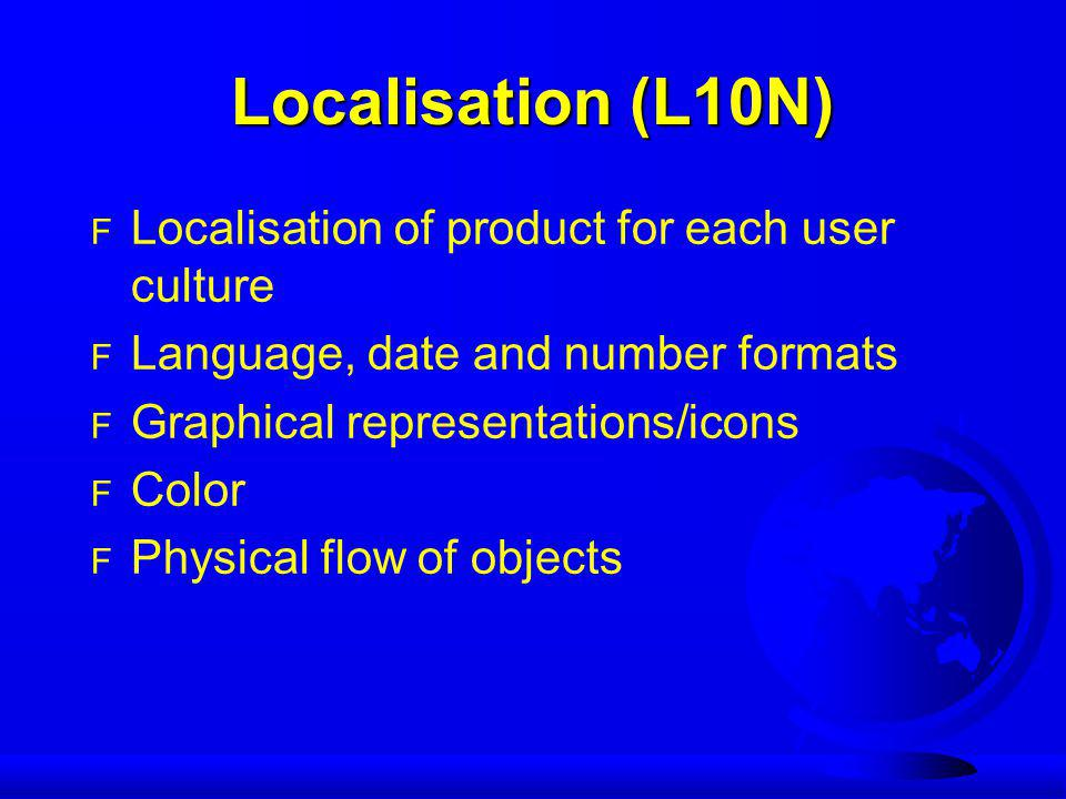 Localisation (L10N) F Localisation of product for each user culture F Language, date and number formats F Graphical representations/icons F Color F Ph
