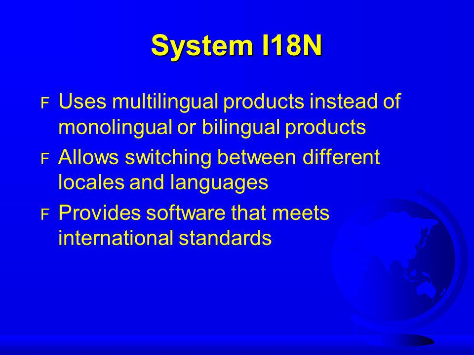 System I18N F Uses multilingual products instead of monolingual or bilingual products F Allows switching between different locales and languages F Pro