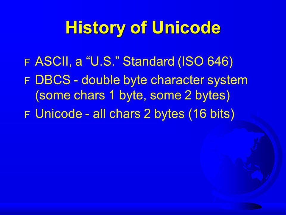 "History of Unicode F ASCII, a ""U.S."" Standard (ISO 646) F DBCS - double byte character system (some chars 1 byte, some 2 bytes) F Unicode - all chars"
