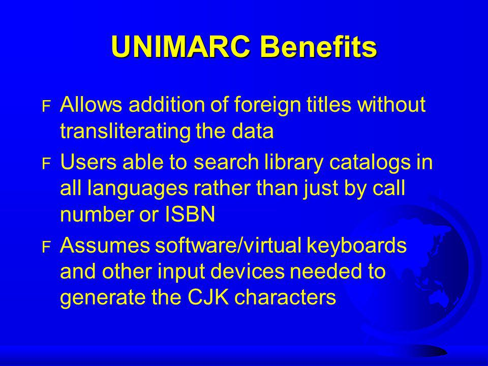 UNIMARC Benefits F Allows addition of foreign titles without transliterating the data F Users able to search library catalogs in all languages rather than just by call number or ISBN F Assumes software/virtual keyboards and other input devices needed to generate the CJK characters