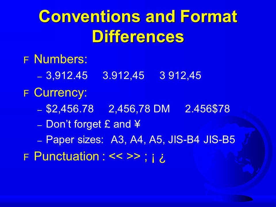 Conventions and Format Differences F Numbers: – 3,912.45 3.912,45 3 912,45 F Currency: – $2,456.78 2,456,78 DM 2.456$78 – Don't forget £ and ¥ – Paper