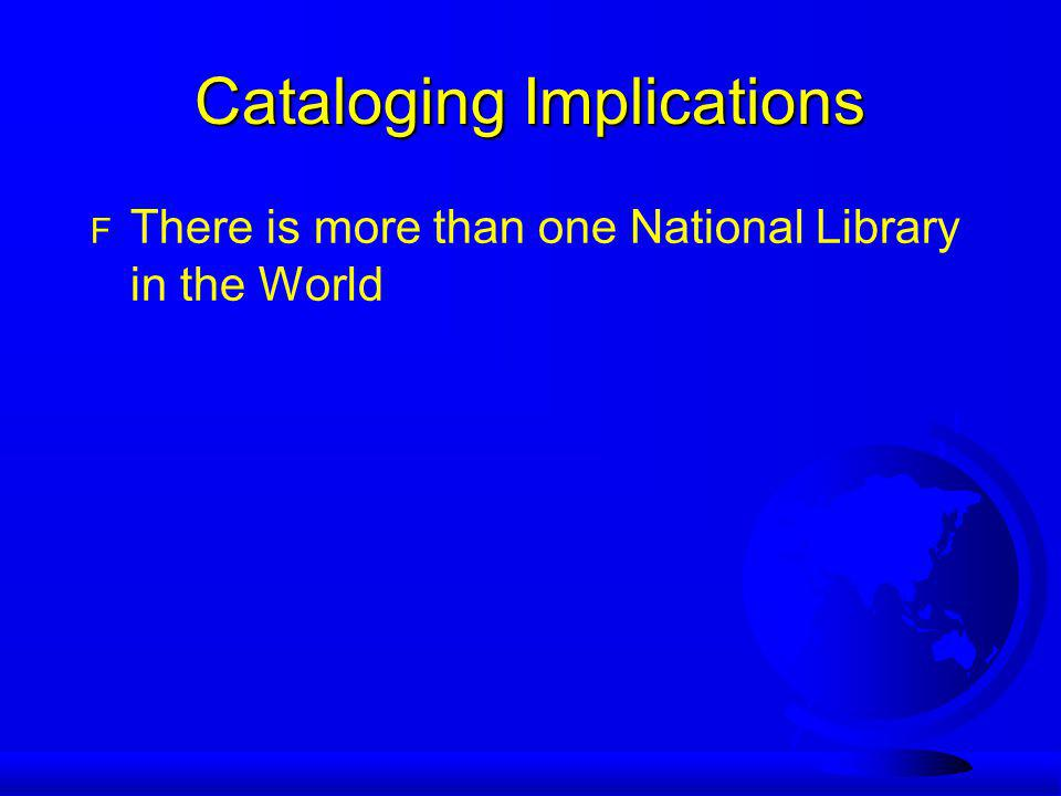 Cataloging Implications F There is more than one National Library in the World