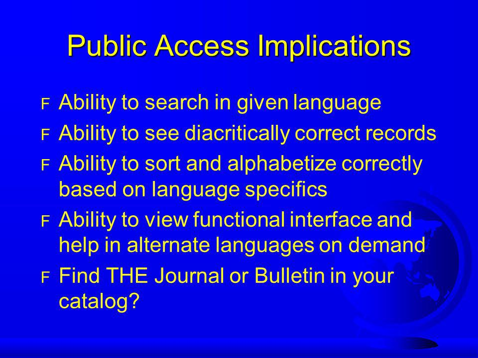 Public Access Implications F Ability to search in given language F Ability to see diacritically correct records F Ability to sort and alphabetize correctly based on language specifics F Ability to view functional interface and help in alternate languages on demand F Find THE Journal or Bulletin in your catalog