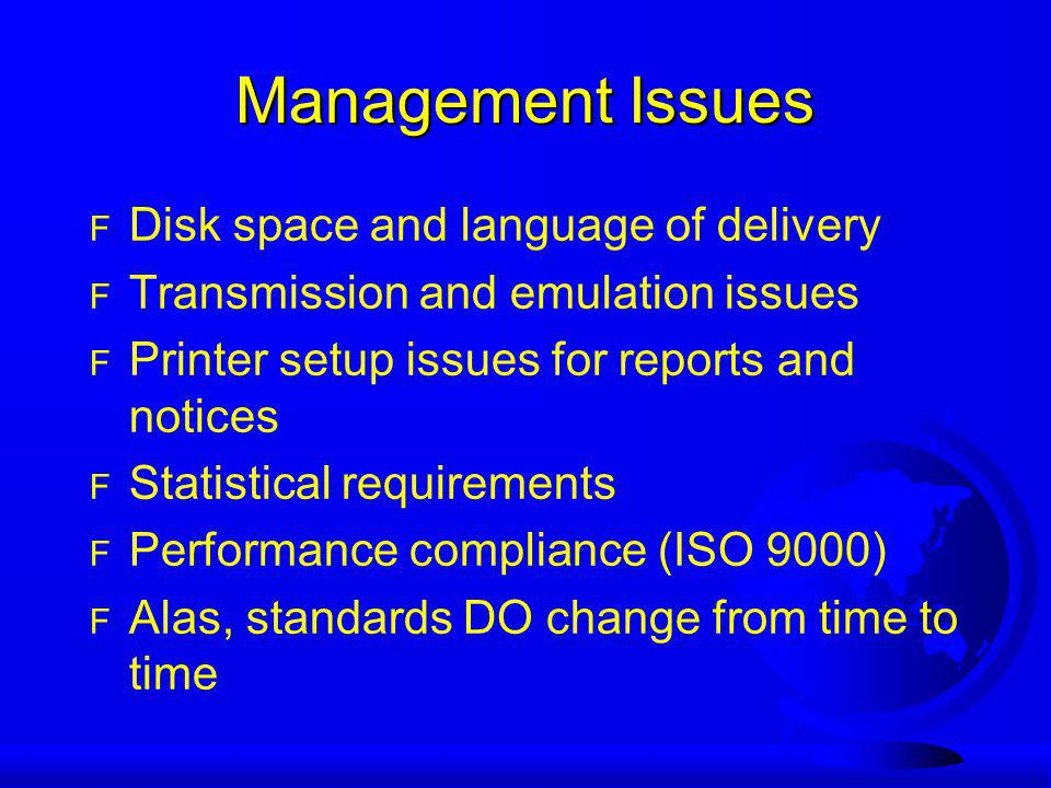 Management Issues F Disk space and language of delivery F Transmission and emulation issues F Printer setup issues for reports and notices F Statistical requirements F Performance compliance (ISO 9000) F Alas, standards DO change from time to time