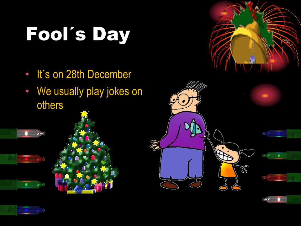 Fool´s Day It´s on 28th December We usually play jokes on others