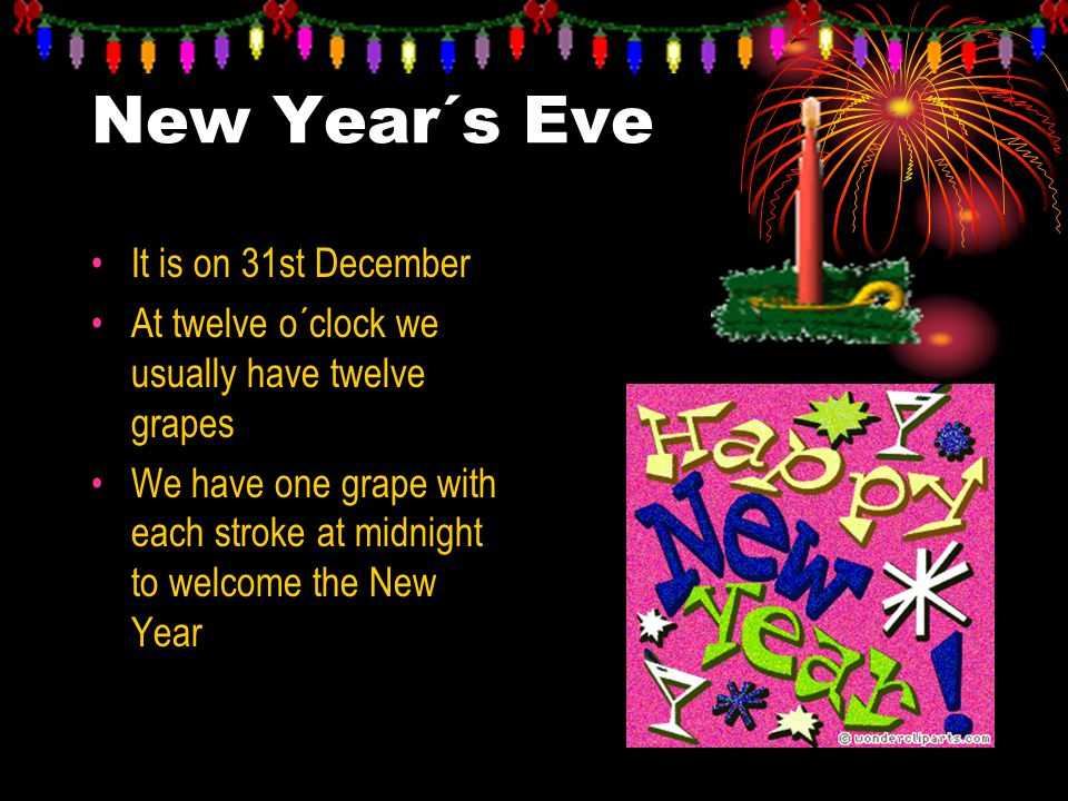 New Year´s Eve It is on 31st December At twelve o´clock we usually have twelve grapes We have one grape with each stroke at midnight to welcome the Ne