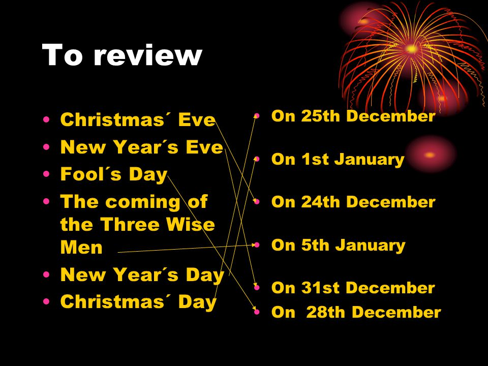 To review Christmas´ Eve New Year´s Eve Fool´s Day The coming of the Three Wise Men New Year´s Day Christmas´ Day On 25th December On 1st January On 2