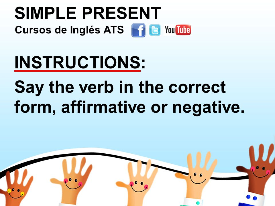 SIMPLE PRESENT INSTRUCTIONS: Say the verb in the correct form, affirmative or negative.
