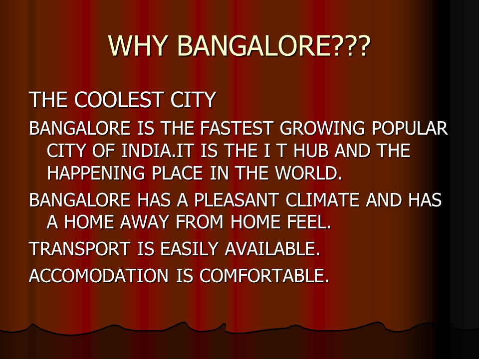 WHY BANGALORE??? THE COOLEST CITY BANGALORE IS THE FASTEST GROWING POPULAR CITY OF INDIA.IT IS THE I T HUB AND THE HAPPENING PLACE IN THE WORLD. BANGA