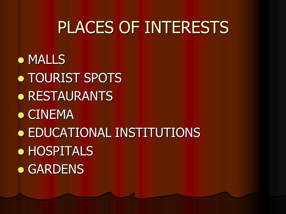 PLACES OF INTERESTS MALLS MALLS TOURIST SPOTS TOURIST SPOTS RESTAURANTS RESTAURANTS CINEMA CINEMA EDUCATIONAL INSTITUTIONS EDUCATIONAL INSTITUTIONS HOSPITALS HOSPITALS GARDENS GARDENS