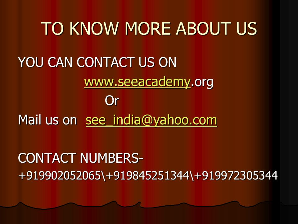 TO KNOW MORE ABOUT US YOU CAN CONTACT US ON www.seeacademy.org www.seeacademy.orgwww.seeacademy Or Or Mail us on see_india@yahoo.com see_india@yahoo.com CONTACT NUMBERS- +919902052065\+919845251344\+919972305344