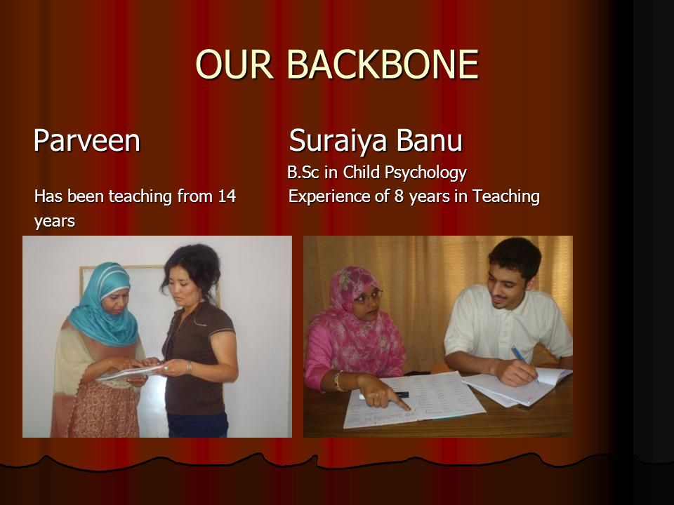 OUR BACKBONE Parveen Suraiya Banu Parveen Suraiya Banu B.Sc in Child Psychology B.Sc in Child Psychology Has been teaching from 14 Experience of 8 years in Teaching Has been teaching from 14 Experience of 8 years in Teaching years years